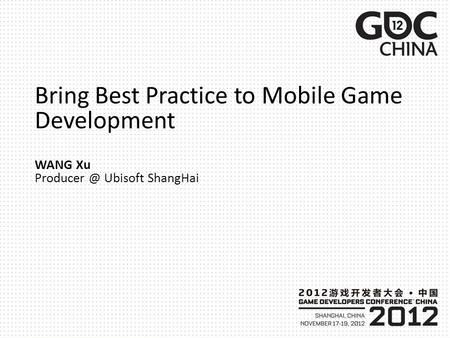 Bring Best Practice to Mobile Game Development WANG Xu Ubisoft ShangHai.
