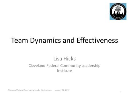 Team Dynamics and Effectiveness Lisa Hicks Cleveland Federal Community Leadership Institute 1 Cleveland Federal Community Leadership Institute January.