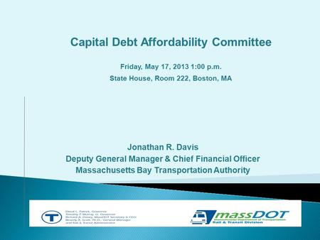 Jonathan R. Davis Deputy General Manager & Chief Financial Officer Massachusetts Bay Transportation Authority Capital Debt Affordability Committee Friday,