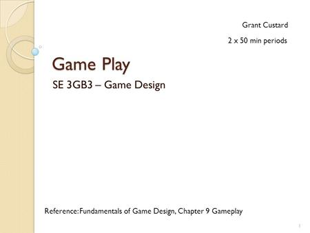Game Play SE 3GB3 – Game Design Grant Custard Reference: Fundamentals of Game Design, Chapter 9 Gameplay 2 x 50 min periods 1.