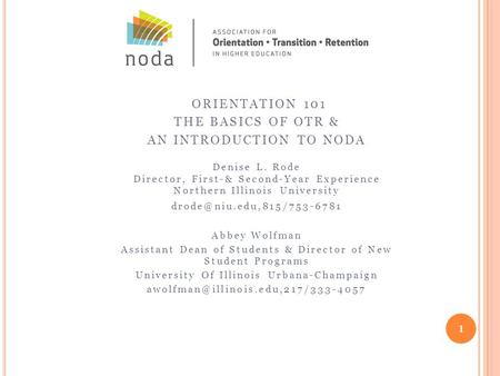 ORIENTATION 101 THE BASICS OF OTR & AN INTRODUCTION TO NODA Denise L. Rode Director, First-& Second-Year Experience Northern Illinois University