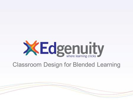 Classroom Design for Blended Learning. Essential Questions What blended options are best for my classroom? What should I consider as I design and develop.
