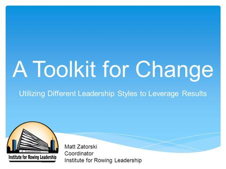 A Toolkit for Change Utilizing Different Leadership Styles to Leverage Results Matt Zatorski Coordinator Institute for Rowing Leadership.