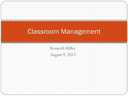 Kenneth Miller August 9, 2013 Classroom Management.