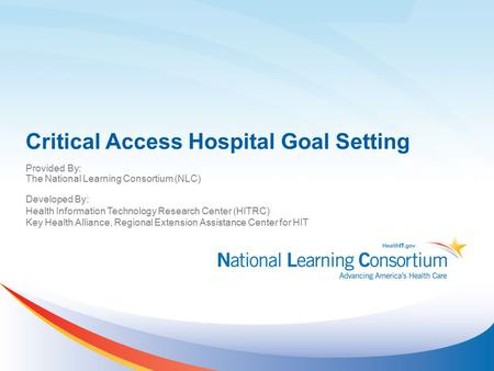Critical Access Hospital Goal Setting Provided By: The National Learning Consortium (NLC) Developed By: Health Information Technology Research Center (HITRC)