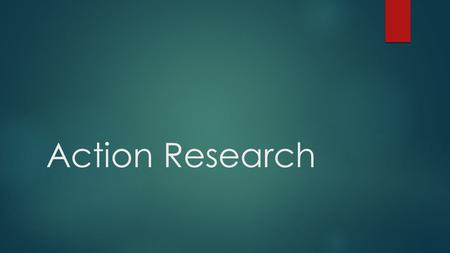 "Action Research. What is Action Research? ""A specific method of conducting research by professionals and practitioners with the ultimate aim of improving."