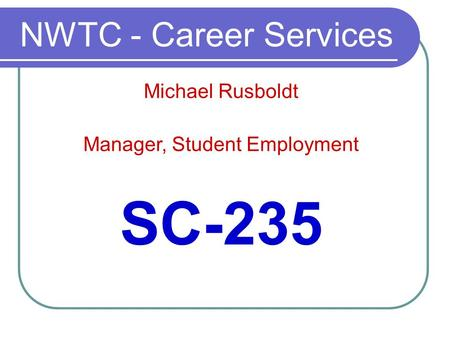 NWTC - Career Services SC-235 Michael Rusboldt Manager, Student Employment.