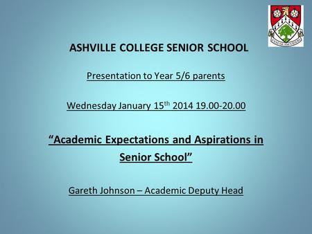 "ASHVILLE COLLEGE SENIOR SCHOOL Presentation to Year 5/6 parents Wednesday January 15 th 2014 19.00-20.00 ""Academic Expectations and Aspirations in Senior."