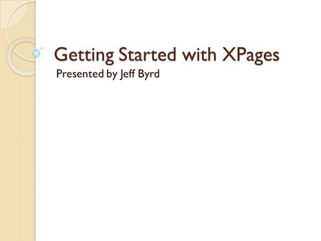 Getting Started with XPages Presented by Jeff Byrd.
