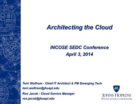 Architecting the Cloud INCOSE SEDC Conference April 3, 2014 Terri Wolfrom - Chief IT Architect & PM Emerging Tech Ron Jacob -