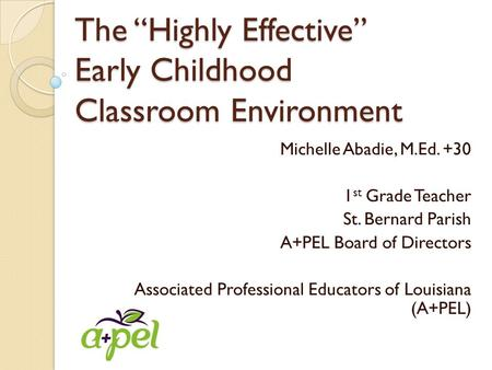 "The ""Highly Effective"" Early Childhood Classroom Environment Michelle Abadie, M.Ed. +30 1 st Grade Teacher St. Bernard Parish A+PEL Board of Directors."