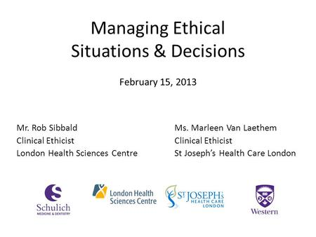 Managing Ethical Situations & Decisions Mr. Rob SibbaldMs. Marleen Van Laethem Clinical Ethicist London Health Sciences CentreSt Joseph's Health Care London.