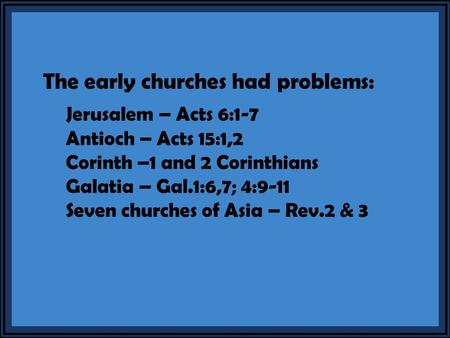 The early churches had problems: Jerusalem – Acts 6:1-7 Antioch – Acts 15:1,2 Corinth –1 and 2 Corinthians Galatia – Gal.1:6,7; 4:9-11 Seven churches of.