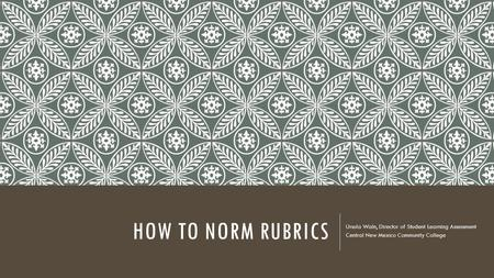 HOW TO NORM RUBRICS Ursula Waln, Director of Student Learning Assessment Central New Mexico Community College.