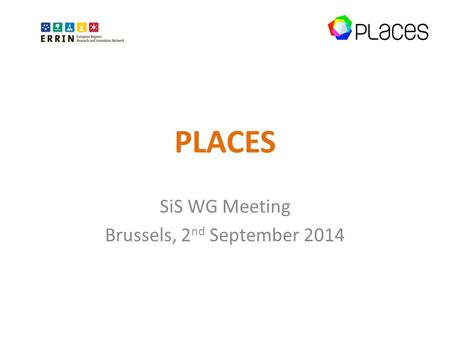 PLACES SiS WG Meeting Brussels, 2 nd September 2014.