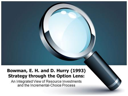 Bowman, E. H. and D. Hurry (1993) Strategy through the Option Lens: An Integrated View of Resource Investments and the Incremental-Choice Process.