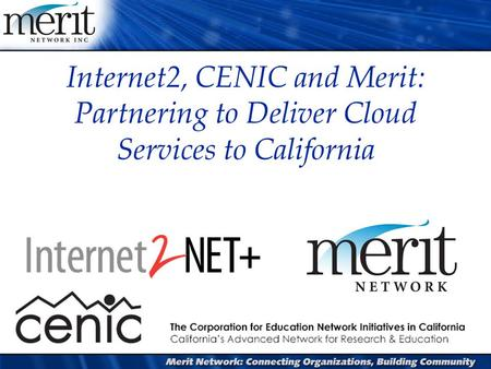 Internet2, CENIC and Merit: Partnering to Deliver Cloud Services to California.