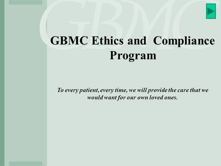 GBMC Ethics and Compliance Program To every patient, every time, we will provide the care that we would want for our own loved ones.