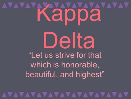 "Kappa Delta ""Let us strive for that which is honorable, beautiful, and highest"""