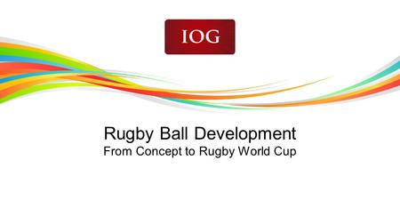 Rugby Ball Development From Concept to Rugby World Cup.