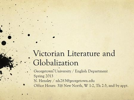 Victorian Literature and Globalization Georgetown University / English Department Spring 2013 N. Hensley / Office Hours: 316 New North,