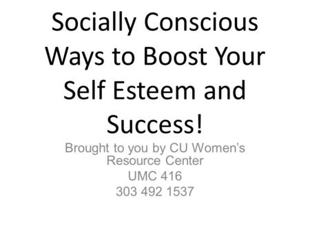 Socially Conscious Ways to Boost Your Self Esteem and Success! Brought to you by CU Women's Resource Center UMC 416 303 492 1537.