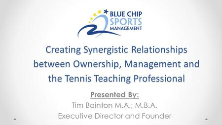 Creating Synergistic Relationships between Ownership, Management and the Tennis Teaching Professional Presented By: Tim Bainton M.A.; M.B.A. Executive.