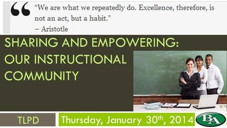 SHARING AND EMPOWERING: OUR INSTRUCTIONAL COMMUNITY Thursday, January 30 th, 2014 TLPD.