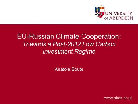 Www.abdn.ac.uk EU-Russian Climate Cooperation: Towards a Post-2012 Low Carbon Investment Regime Anatole Boute.