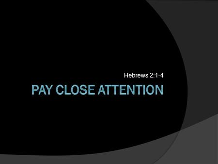 Hebrews 2:1-4. PAY ATTENTION Hebrews 2:1 Pay Closer Attention to what you have heard.