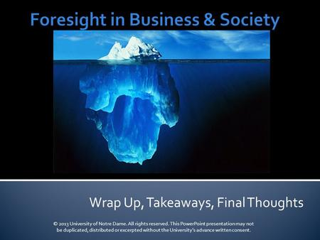 Wrap Up, Takeaways, Final Thoughts © 2013 University of Notre Dame. All rights reserved. This PowerPoint presentation may not be duplicated, distributed.