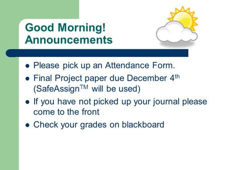 Good Morning! Announcements Please pick up an Attendance Form. Final Project paper due December 4 th (SafeAssign TM will be used) If you have not picked.