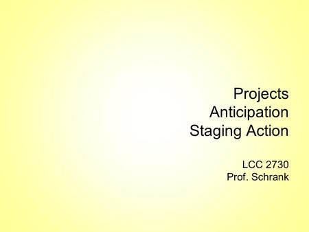 Projects Anticipation Staging Action LCC 2730 Prof. Schrank.