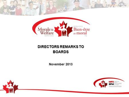 DIRECTORS REMARKS TO BOARDS November 2013. IT STARTS HERE Mission To enable a mission ready Force by addressing the issues faced by CF members and their.