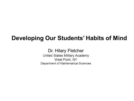 Dr. Hilary Fletcher United States Military Academy West Point, NY Department of Mathematical Sciences Developing Our Students' Habits of Mind.