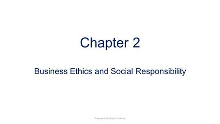 Chapter 2 Business Ethics and Social Responsibility Prepared By Mostafa Kamel.
