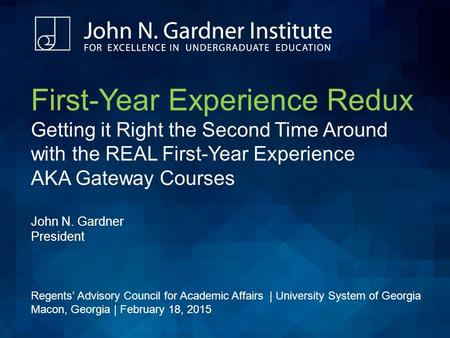 First-Year Experience Redux Getting it Right the Second Time Around with the REAL First-Year Experience AKA Gateway Courses John N. Gardner President Regents'