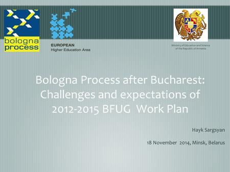 Bologna Process after Bucharest: Challenges and expectations оf 2012-2015 BFUG Work Plan Hayk Sargsyan 18 November 2014, Minsk, Belarus Ministry of Education.