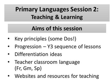 Primary Languages Session 2: Teaching & Learning Key principles (some Dos!) Progression – Y3 sequence of lessons Differentiation ideas Teacher classroom.