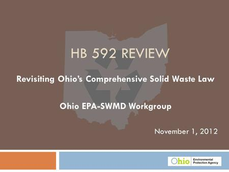 November 1, 2012 HB 592 REVIEW Revisiting Ohio's Comprehensive Solid Waste Law Ohio EPA-SWMD Workgroup.