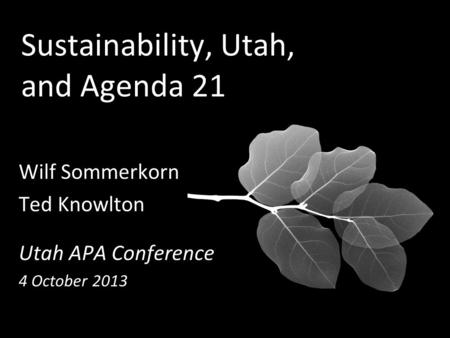 Sustainability, Utah, and Agenda 21 Wilf Sommerkorn Ted Knowlton Utah APA Conference 4 October 2013.