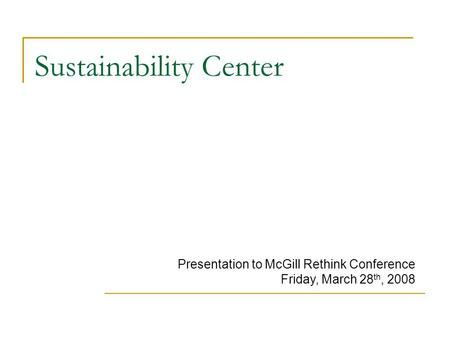 Sustainability Center Presentation to McGill Rethink Conference Friday, March 28 th, 2008.