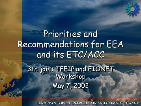 EUROPEAN TOPIC CENTRE ON AIR AND CLIMATE CHANGE Priorities and Recommendations for EEA and its ETC/ACC 3th joint TFEIP and EIONET Workshop May 7, 2002.