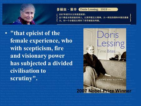 Doris Lessing (1919-) that epicist of the female experience, who with scepticism, fire and visionary power has subjected a divided civilisation to scrutiny.