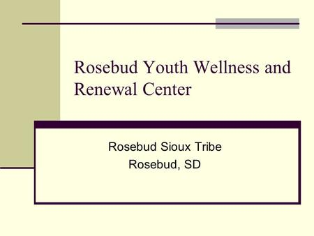 Rosebud Youth Wellness and Renewal Center Rosebud Sioux Tribe Rosebud, SD.