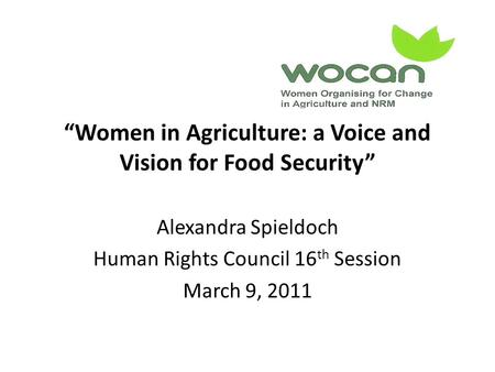 """Women in Agriculture: a Voice and Vision for Food Security"" Alexandra Spieldoch Human Rights <strong>Council</strong> 16 th Session March 9, 2011."