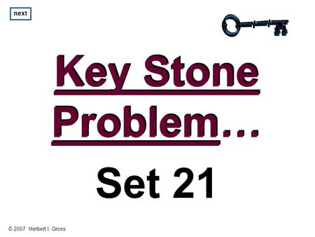 Key Stone Problem… Key Stone Problem… next Set 21 © 2007 Herbert I. Gross.