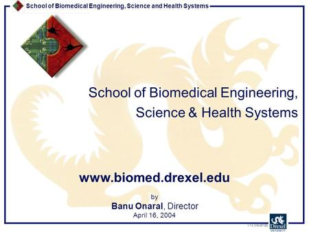 School of Biomedical Engineering, Science and Health Systems V 1.0 [MS 021120] by Banu Onaral, Director April 16, 2004 School of Biomedical Engineering,