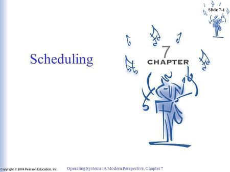 Slide 7-1 Copyright © 2004 Pearson Education, Inc. Operating Systems: A Modern Perspective, Chapter 7 7 Scheduling.