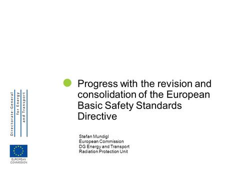  Progress with the revision and consolidation of the European Basic Safety Standards Directive Stefan Mundigl European Commission DG Energy and Transport.